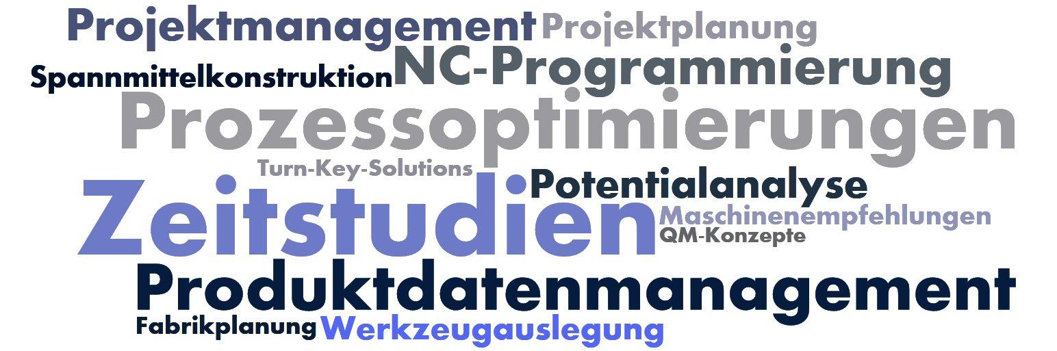 Produktionsplanung Zeitstudien Prozessoptimierungen Produktdatenmanagement NC-Programmierung Projektmanagement Potentialanalyse Projektplanung Werkzeugauslegung Spannmittelkonstruktion Maschinenempfehlungen Fabrikplanung Turn-Key-Solutions QM-Konzepte